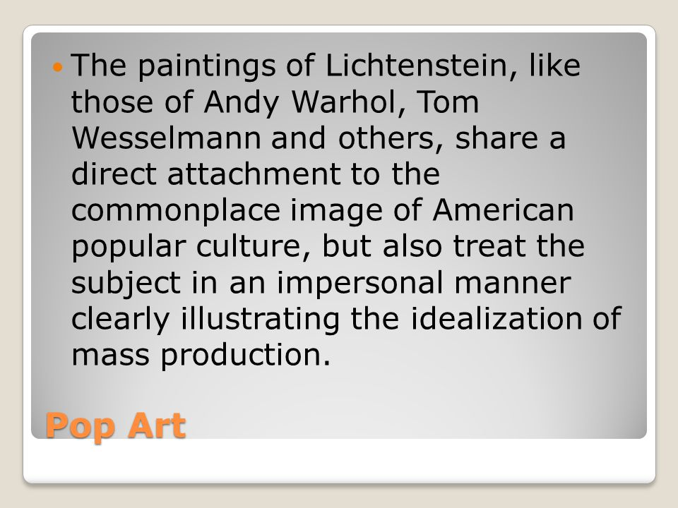 The paintings of Lichtenstein, like those of Andy Warhol, Tom Wesselmann and others, share a direct attachment to the commonplace image of American popular culture, but also treat the subject in an impersonal manner clearly illustrating the idealization of mass production.