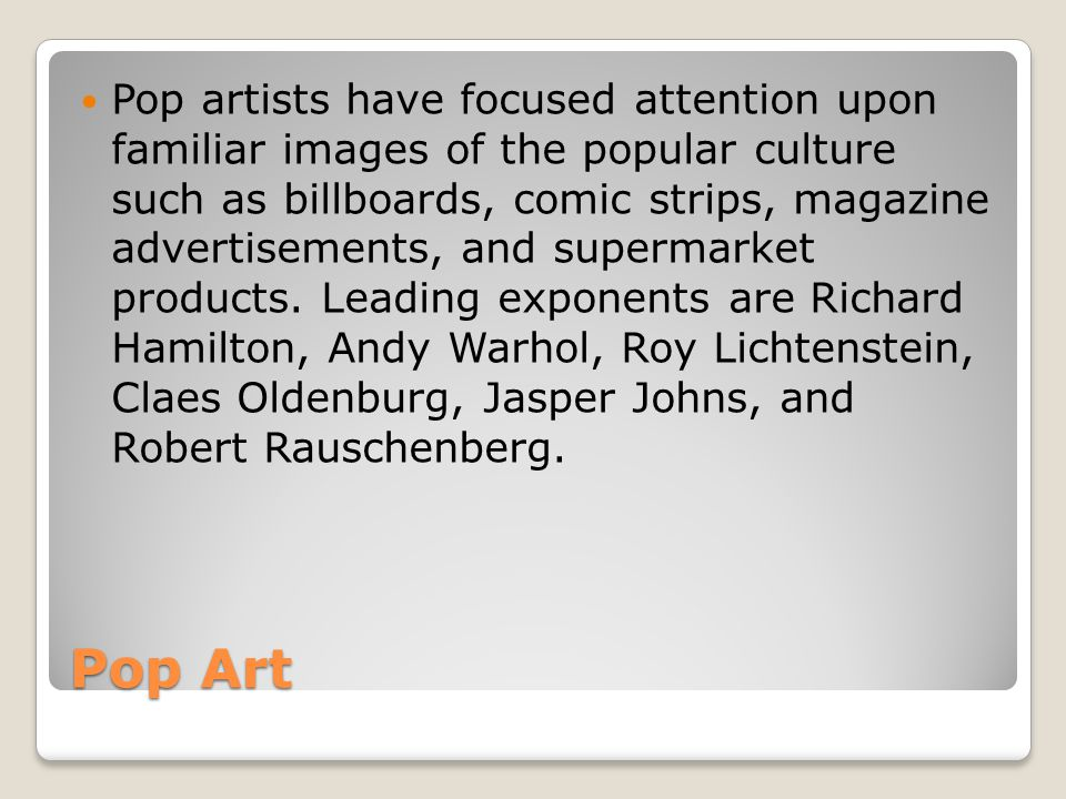 Pop artists have focused attention upon familiar images of the popular culture such as billboards, comic strips, magazine advertisements, and supermarket products. Leading exponents are Richard Hamilton, Andy Warhol, Roy Lichtenstein, Claes Oldenburg, Jasper Johns, and Robert Rauschenberg.