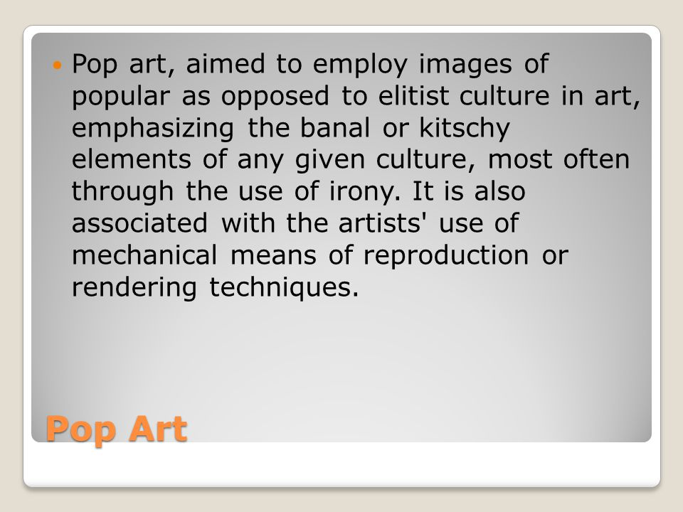 Pop art, aimed to employ images of popular as opposed to elitist culture in art, emphasizing the banal or kitschy elements of any given culture, most often through the use of irony. It is also associated with the artists use of mechanical means of reproduction or rendering techniques.
