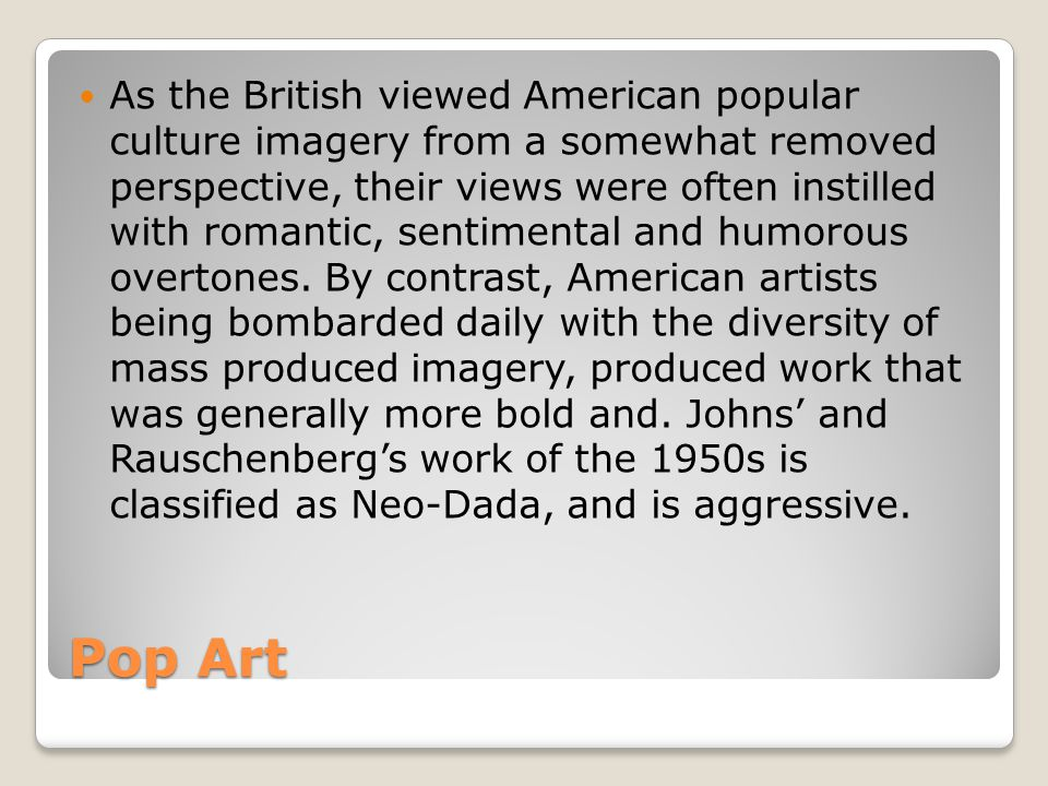 As the British viewed American popular culture imagery from a somewhat removed perspective, their views were often instilled with romantic, sentimental and humorous overtones. By contrast, American artists being bombarded daily with the diversity of mass produced imagery, produced work that was generally more bold and. Johns' and Rauschenberg's work of the 1950s is classified as Neo-Dada, and is aggressive.