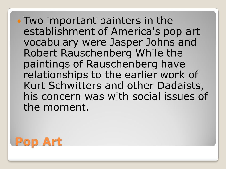 Two important painters in the establishment of America s pop art vocabulary were Jasper Johns and Robert Rauschenberg While the paintings of Rauschenberg have relationships to the earlier work of Kurt Schwitters and other Dadaists, his concern was with social issues of the moment.