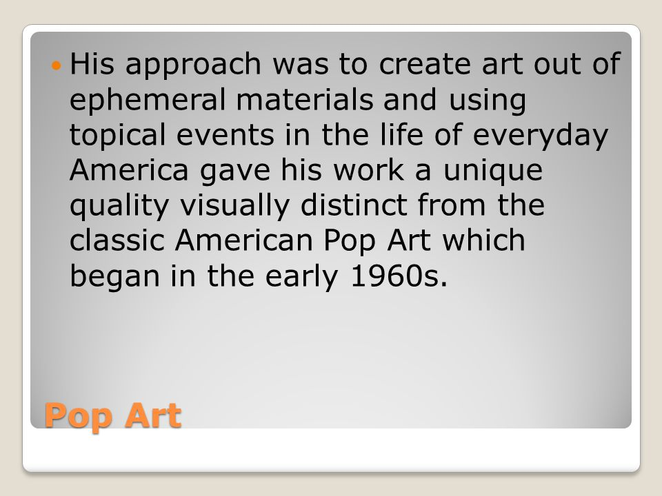 His approach was to create art out of ephemeral materials and using topical events in the life of everyday America gave his work a unique quality visually distinct from the classic American Pop Art which began in the early 1960s.