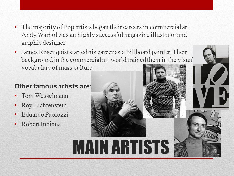 The majority of Pop artists began their careers in commercial art, Andy Warhol was an highly successful magazine illustrator and graphic designer