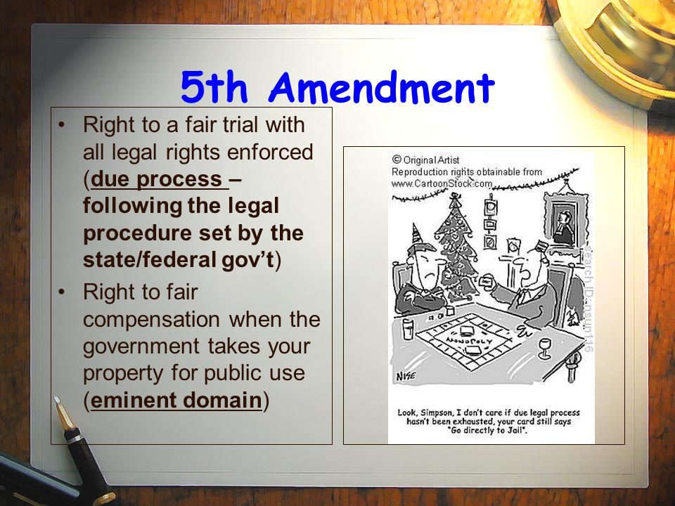 5th Amendment Right to a fair trial with all legal rights enforced (due process – following the legal procedure set by the state/federal gov't)