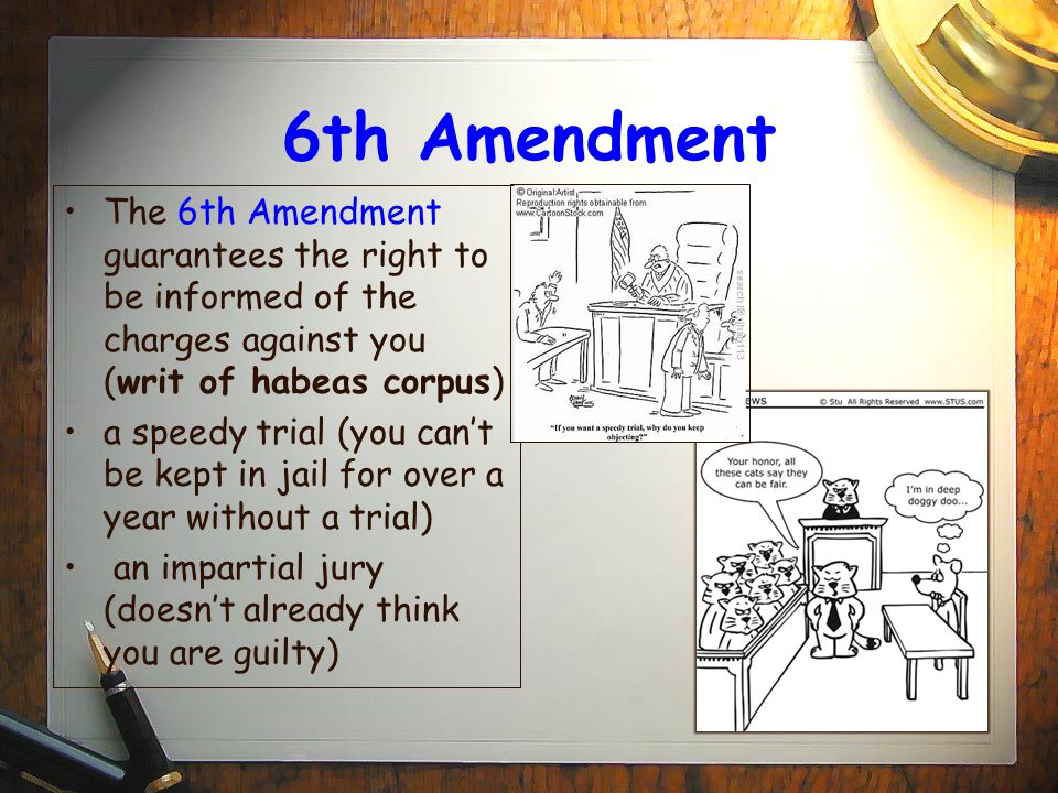 6th Amendment The 6th Amendment guarantees the right to be informed of the charges against you (writ of habeas corpus)