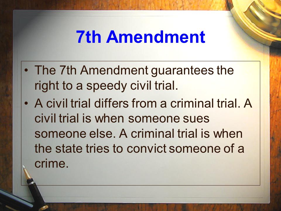 7th Amendment The 7th Amendment guarantees the right to a speedy civil trial.