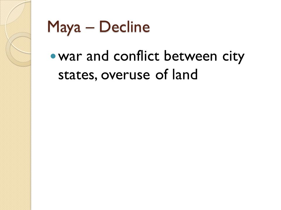 Maya – Decline war and conflict between city states, overuse of land