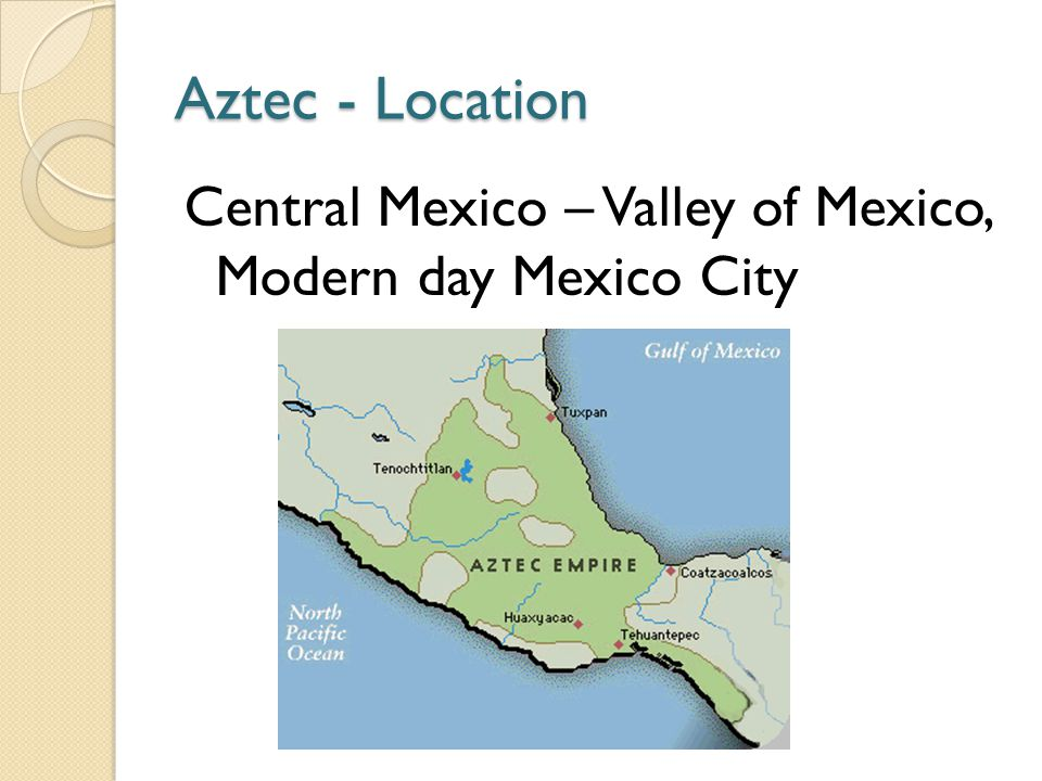 Aztec - Location Central Mexico – Valley of Mexico, Modern day Mexico City