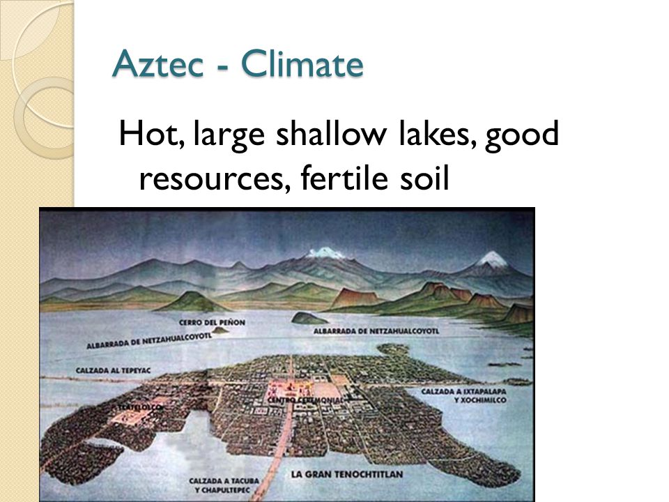 Aztec - Climate Hot, large shallow lakes, good resources, fertile soil