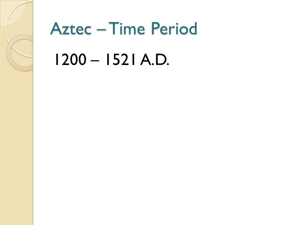 Aztec – Time Period 1200 – 1521 A.D.