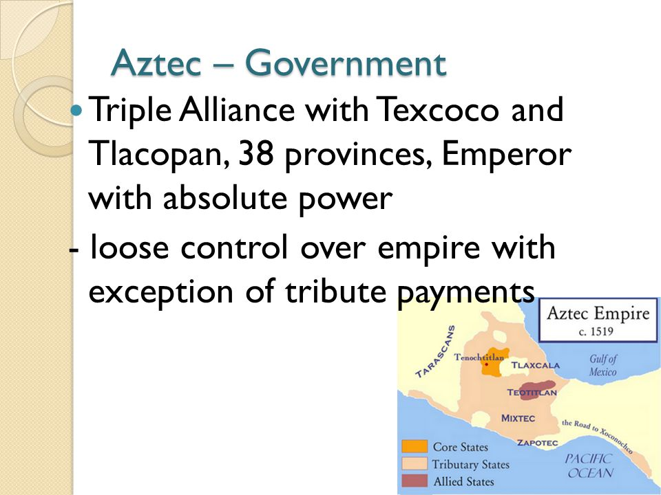 Aztec – Government Triple Alliance with Texcoco and Tlacopan, 38 provinces, Emperor with absolute power.