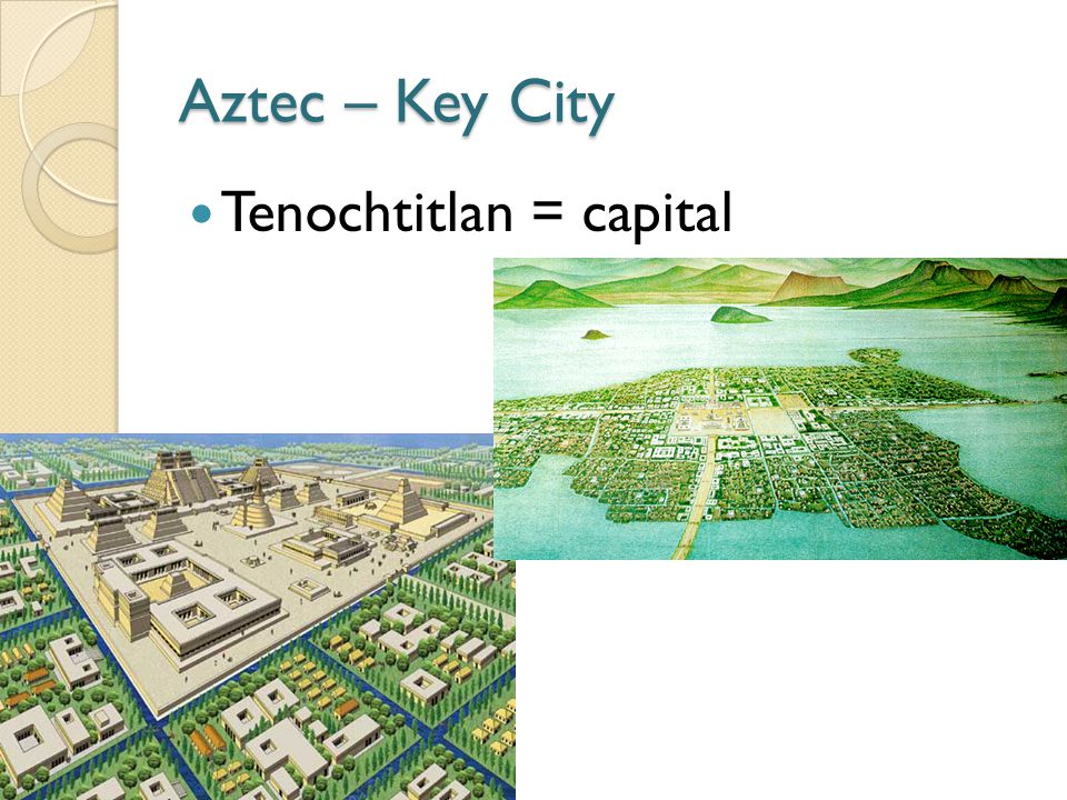 Aztec – Key City Tenochtitlan = capital