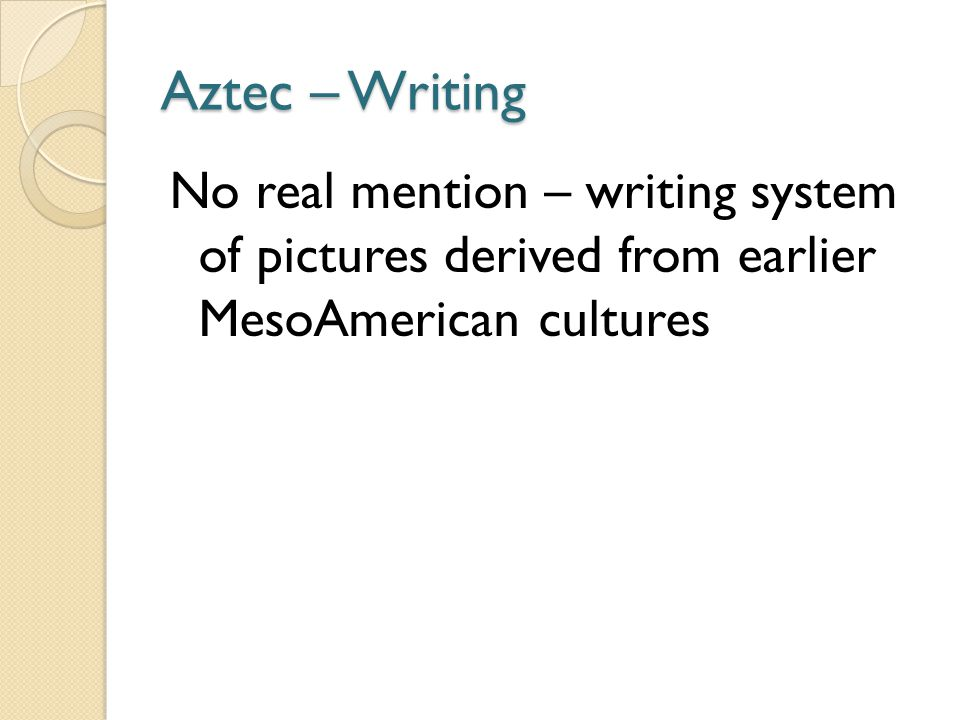 Aztec – Writing No real mention – writing system of pictures derived from earlier MesoAmerican cultures.