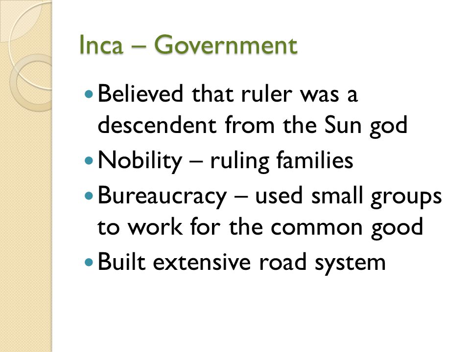 Inca – Government Believed that ruler was a descendent from the Sun god. Nobility – ruling families.