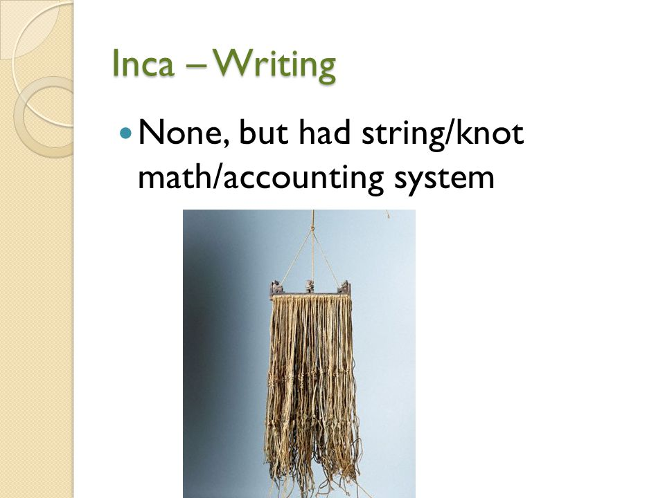 Inca – Writing None, but had string/knot math/accounting system