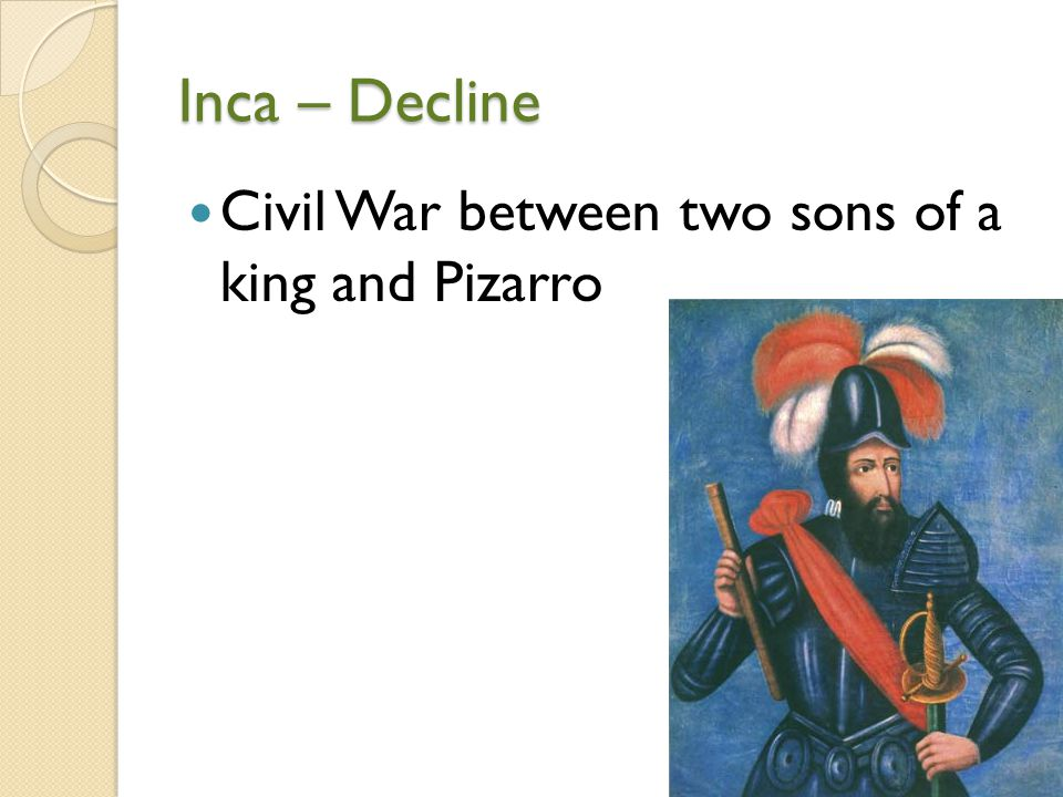 Inca – Decline Civil War between two sons of a king and Pizarro