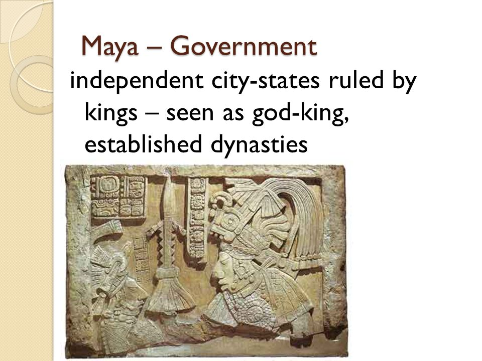 Maya – Government independent city-states ruled by kings – seen as god-king, established dynasties.