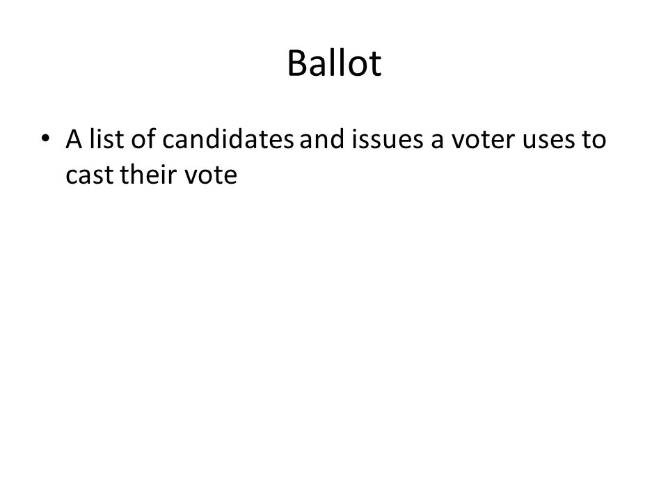 Ballot A list of candidates and issues a voter uses to cast their vote
