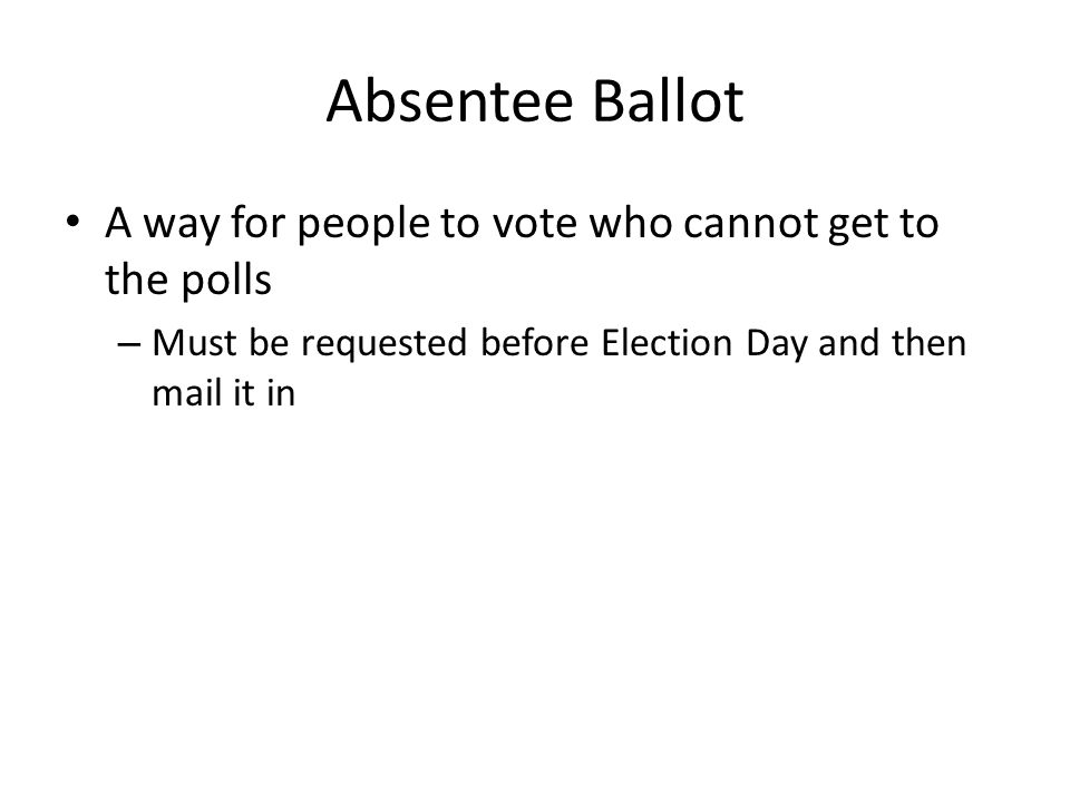 Absentee Ballot A way for people to vote who cannot get to the polls