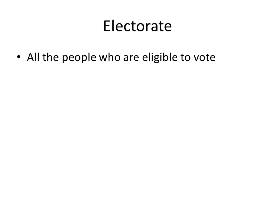 Electorate All the people who are eligible to vote