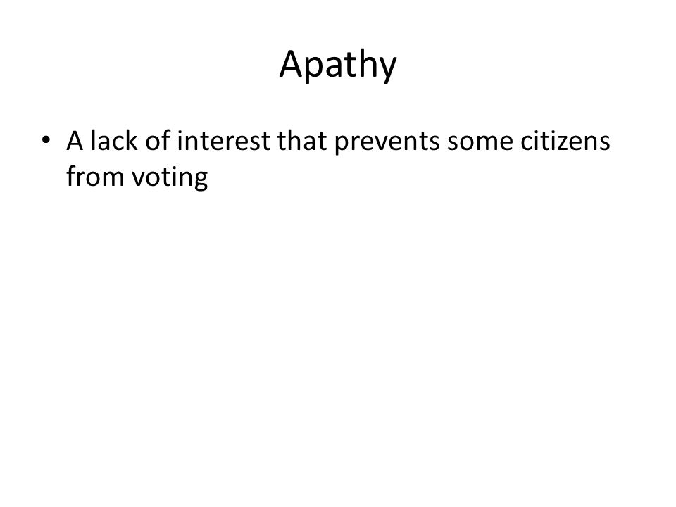 Apathy A lack of interest that prevents some citizens from voting