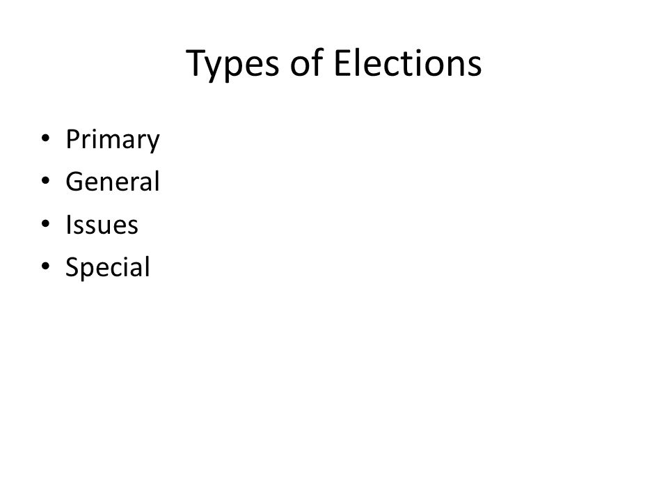 Types of Elections Primary General Issues Special