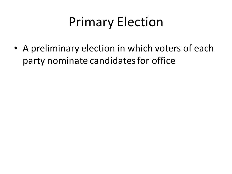 Primary Election A preliminary election in which voters of each party nominate candidates for office.