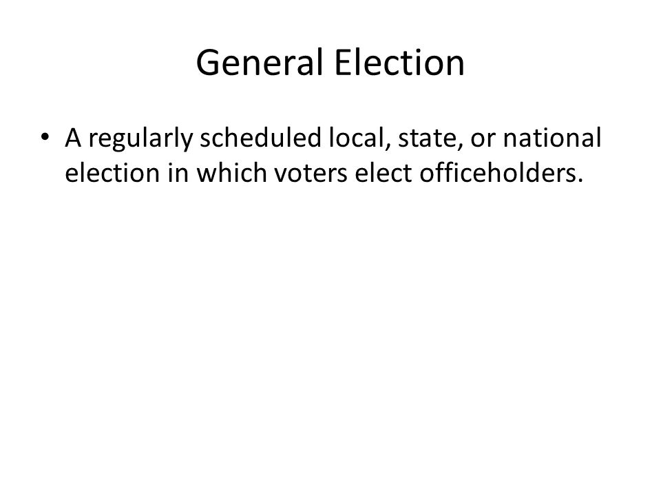 General Election A regularly scheduled local, state, or national election in which voters elect officeholders.