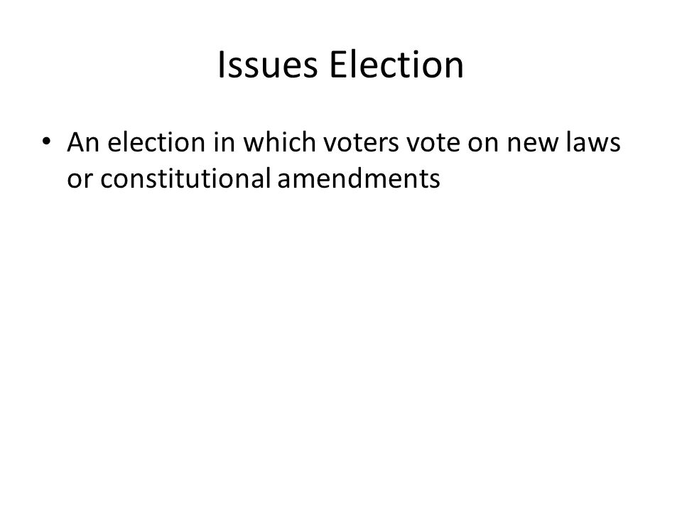 Issues Election An election in which voters vote on new laws or constitutional amendments