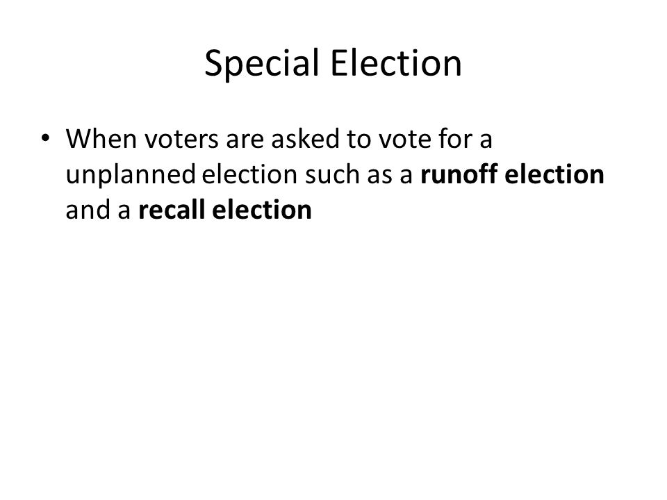 Special Election When voters are asked to vote for a unplanned election such as a runoff election and a recall election.