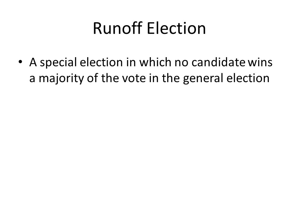 Runoff Election A special election in which no candidate wins a majority of the vote in the general election.