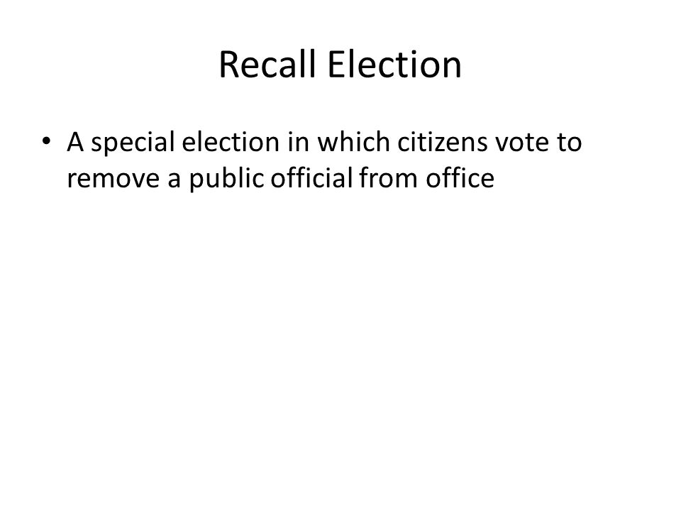 Recall Election A special election in which citizens vote to remove a public official from office