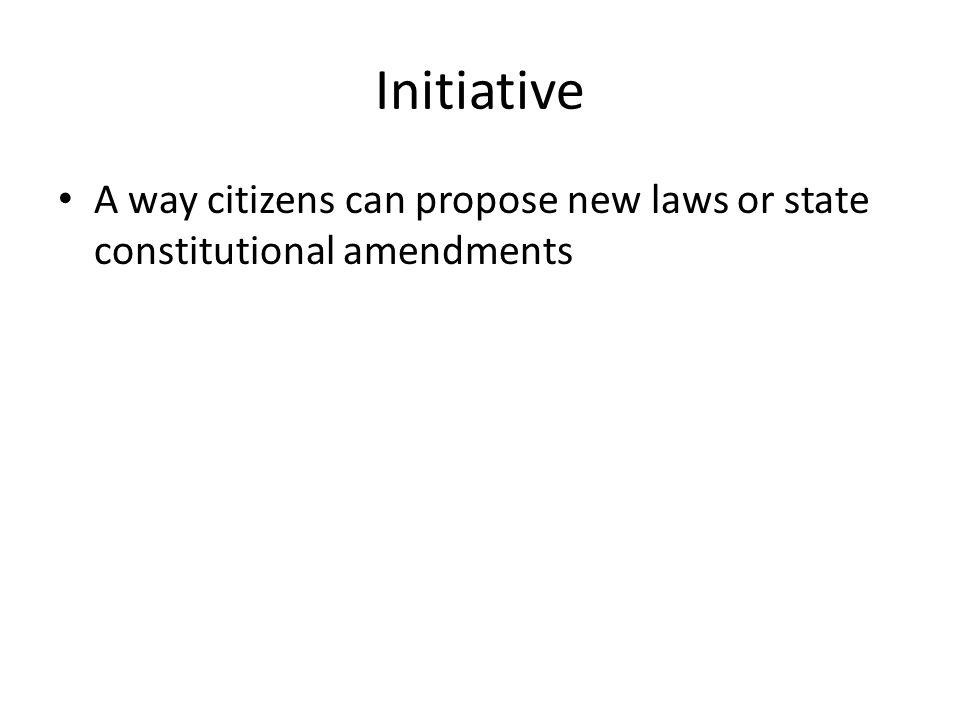Initiative A way citizens can propose new laws or state constitutional amendments