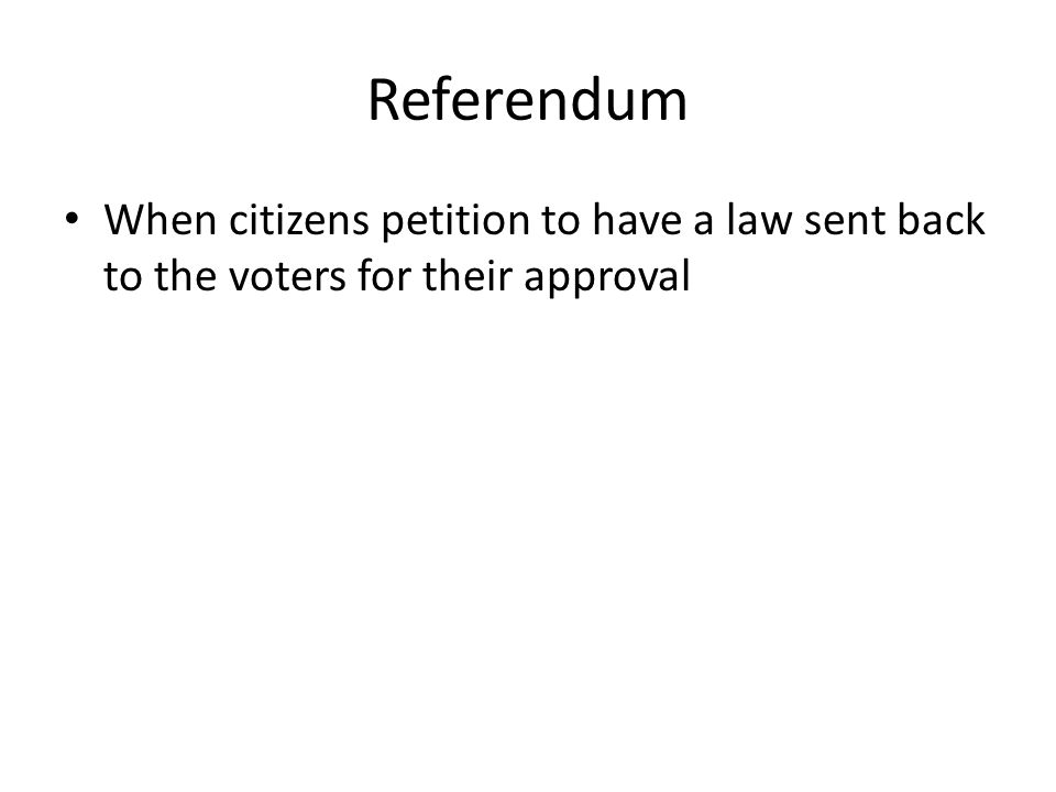 Referendum When citizens petition to have a law sent back to the voters for their approval