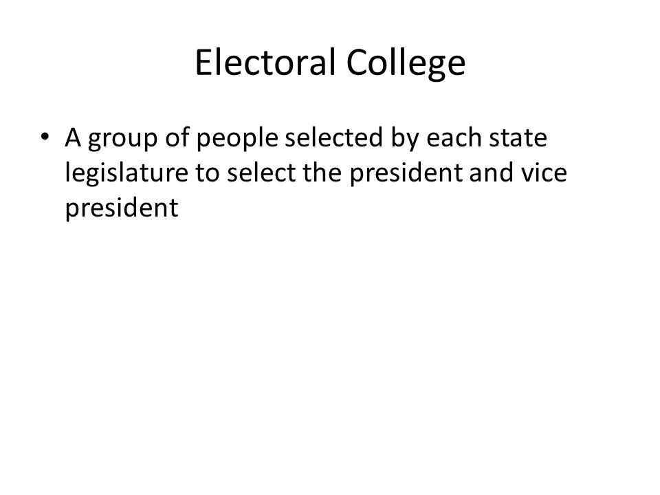 Electoral College A group of people selected by each state legislature to select the president and vice president.