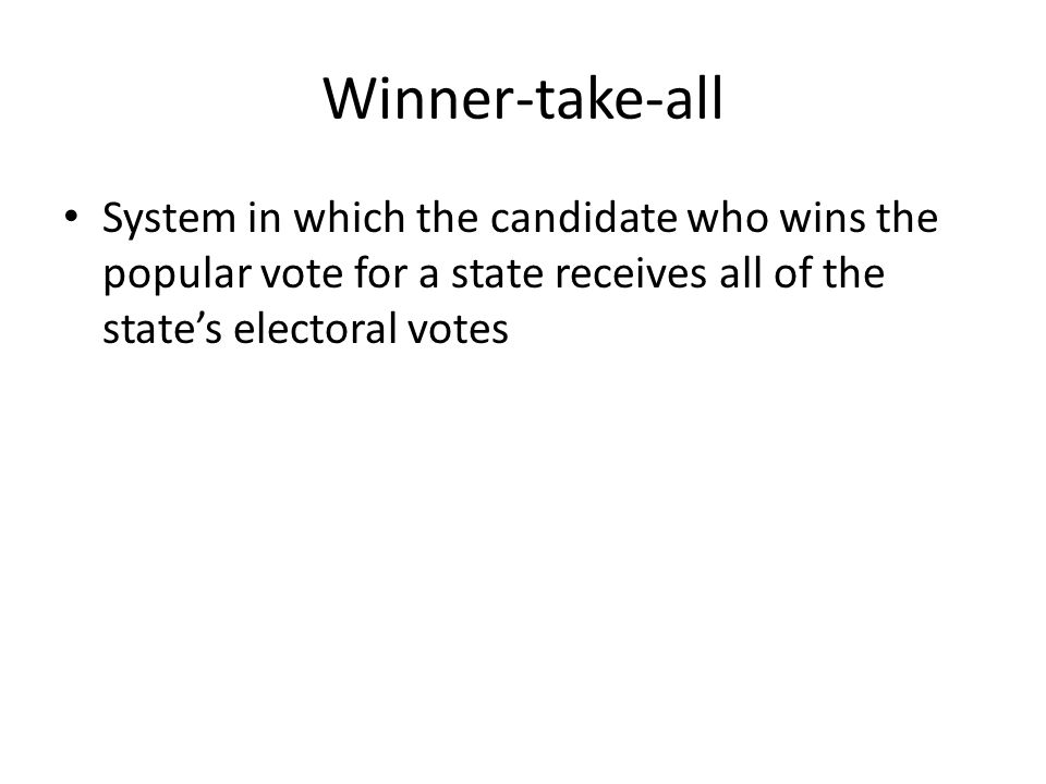 Winner-take-all System in which the candidate who wins the popular vote for a state receives all of the state's electoral votes.