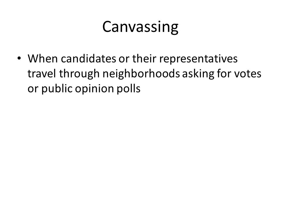 Canvassing When candidates or their representatives travel through neighborhoods asking for votes or public opinion polls.