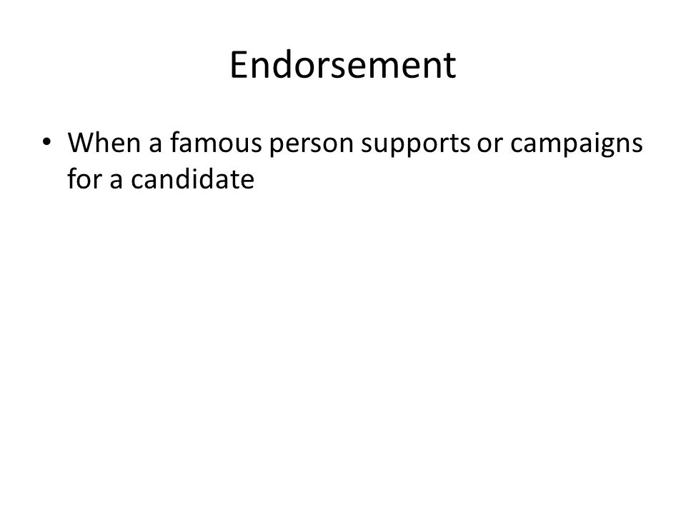 Endorsement When a famous person supports or campaigns for a candidate