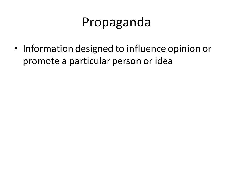 Propaganda Information designed to influence opinion or promote a particular person or idea