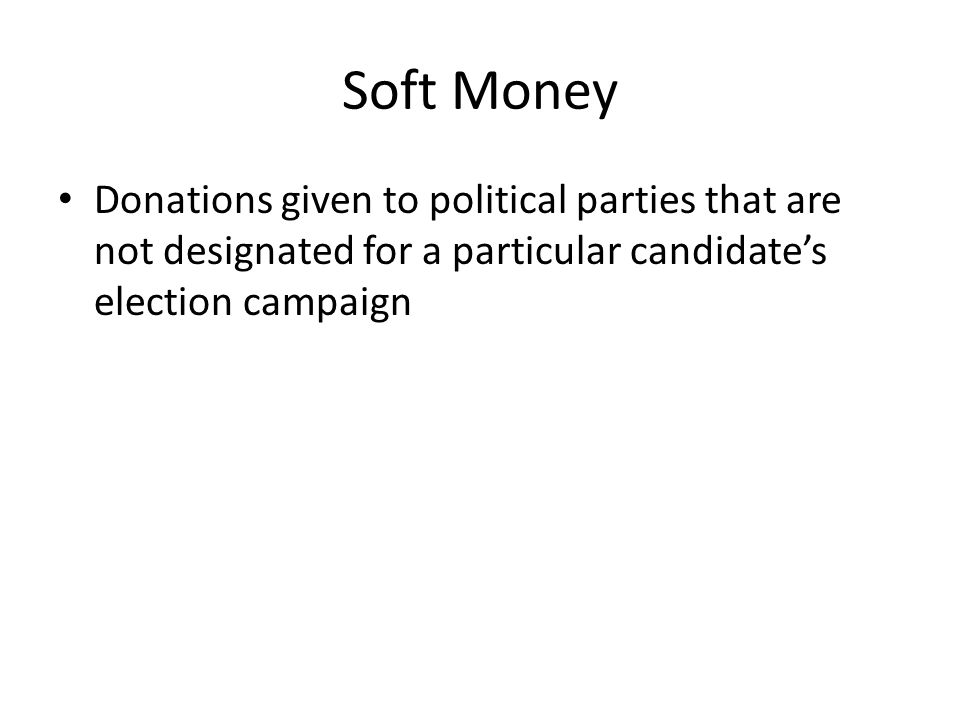 Soft Money Donations given to political parties that are not designated for a particular candidate's election campaign.