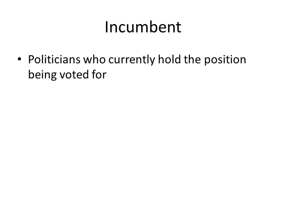 Incumbent Politicians who currently hold the position being voted for