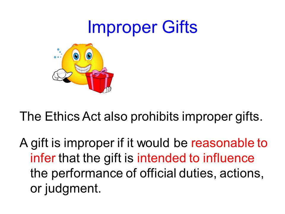 Improper Gifts The Ethics Act also prohibits improper gifts.