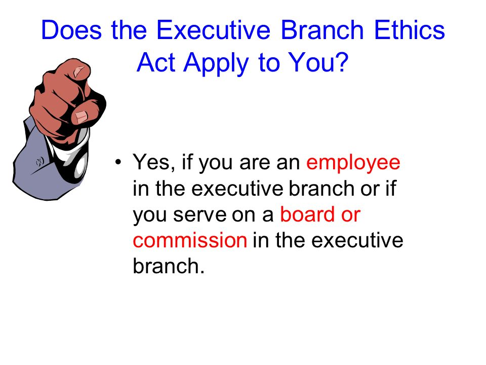 Does the Executive Branch Ethics Act Apply to You