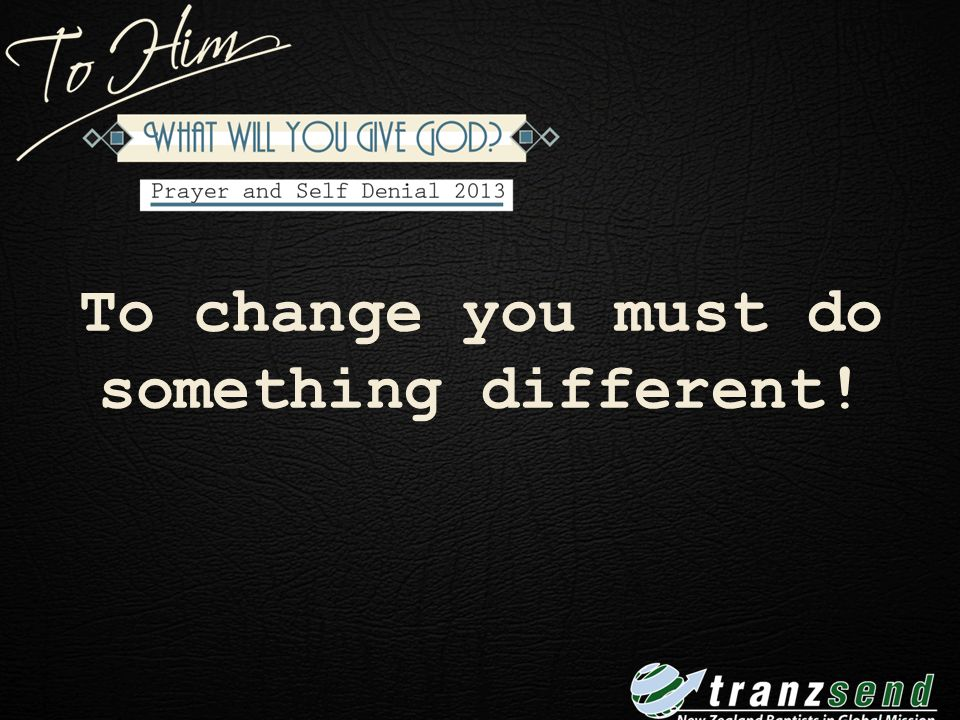 To change you must do something different!