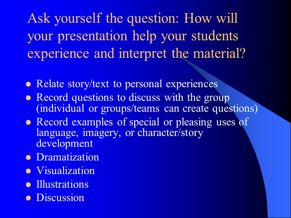 Ask yourself the question: How will your presentation help your students experience and interpret the material