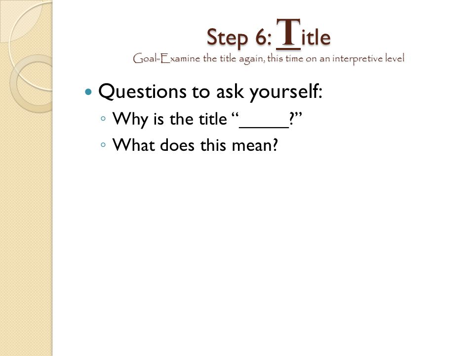 Step 6: Title Goal-Examine the title again, this time on an interpretive level