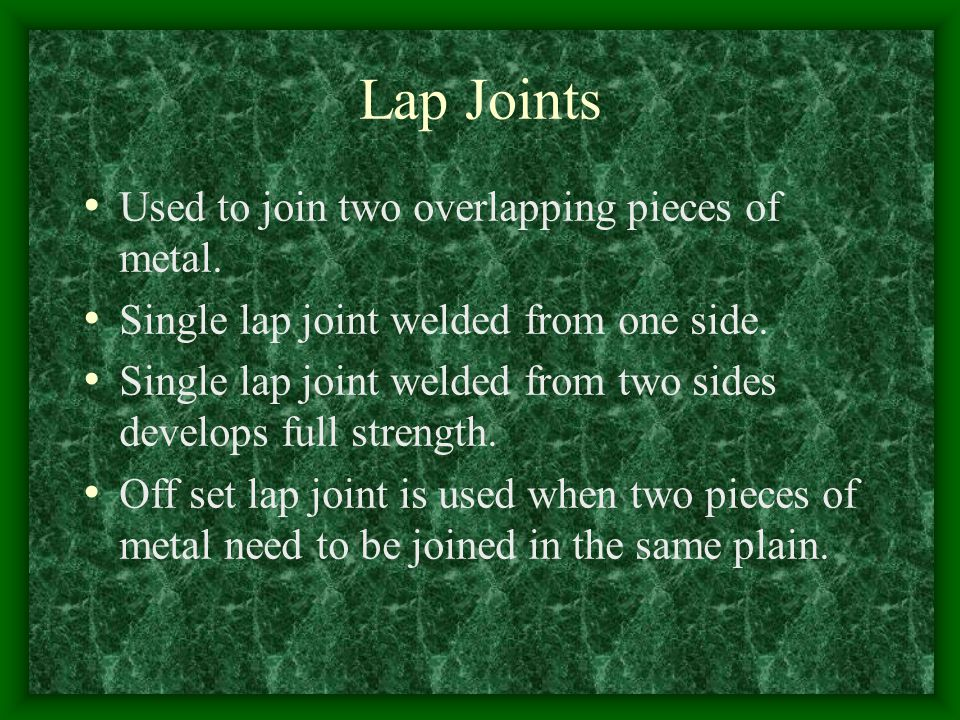 Lap Joints Used to join two overlapping pieces of metal.