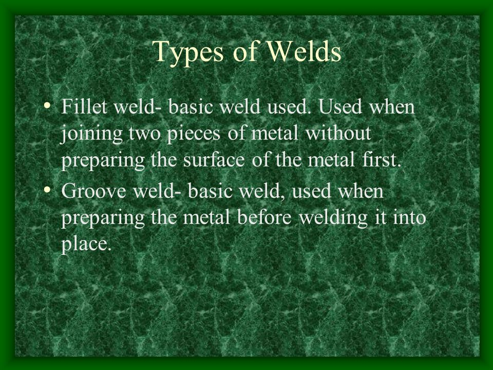 Types of Welds Fillet weld- basic weld used. Used when joining two pieces of metal without preparing the surface of the metal first.
