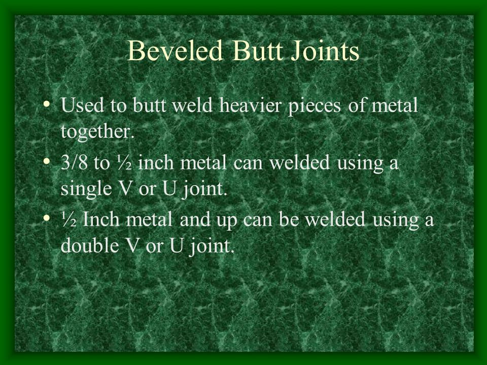 Beveled Butt Joints Used to butt weld heavier pieces of metal together. 3/8 to ½ inch metal can welded using a single V or U joint.
