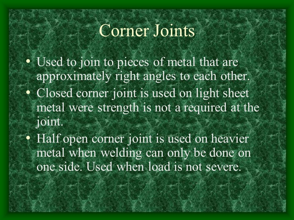 Corner Joints Used to join to pieces of metal that are approximately right angles to each other.